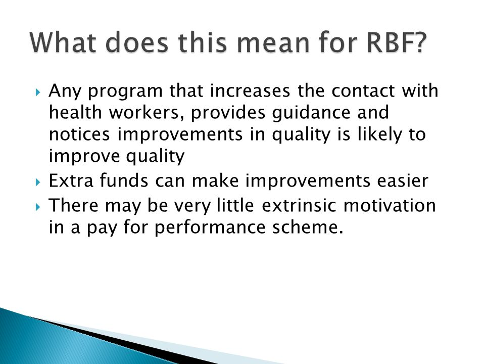  Any program that increases the contact with health workers, provides guidance and notices improvements in quality is likely to improve quality  Extra funds can make improvements easier  There may be very little extrinsic motivation in a pay for performance scheme.
