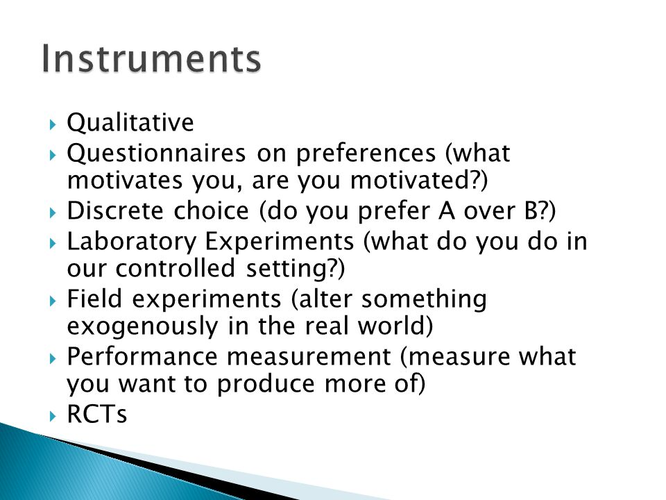  Qualitative  Questionnaires on preferences (what motivates you, are you motivated )  Discrete choice (do you prefer A over B )  Laboratory Experiments (what do you do in our controlled setting )  Field experiments (alter something exogenously in the real world)  Performance measurement (measure what you want to produce more of)  RCTs