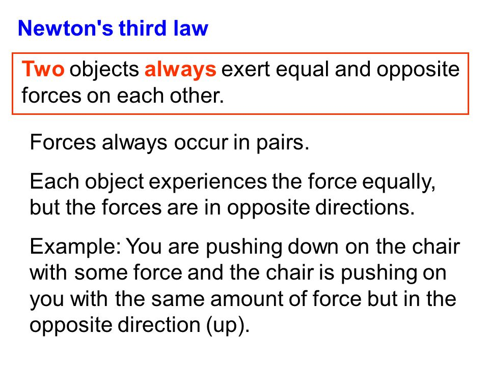 Newton's third law Two objects always exert equal and opposite forces on each other. Forces always occur in pairs. Each object experiences the force e