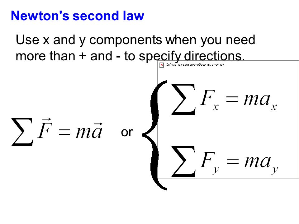 or Newton's second law Use x and y components when you need more than + and - to specify directions.