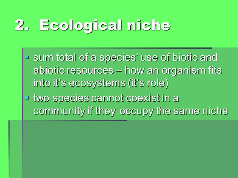 2. Ecological niche  sum total of a species' use of biotic and abiotic resources – how an organism fits into it's ecosystems (it's role)  two specie
