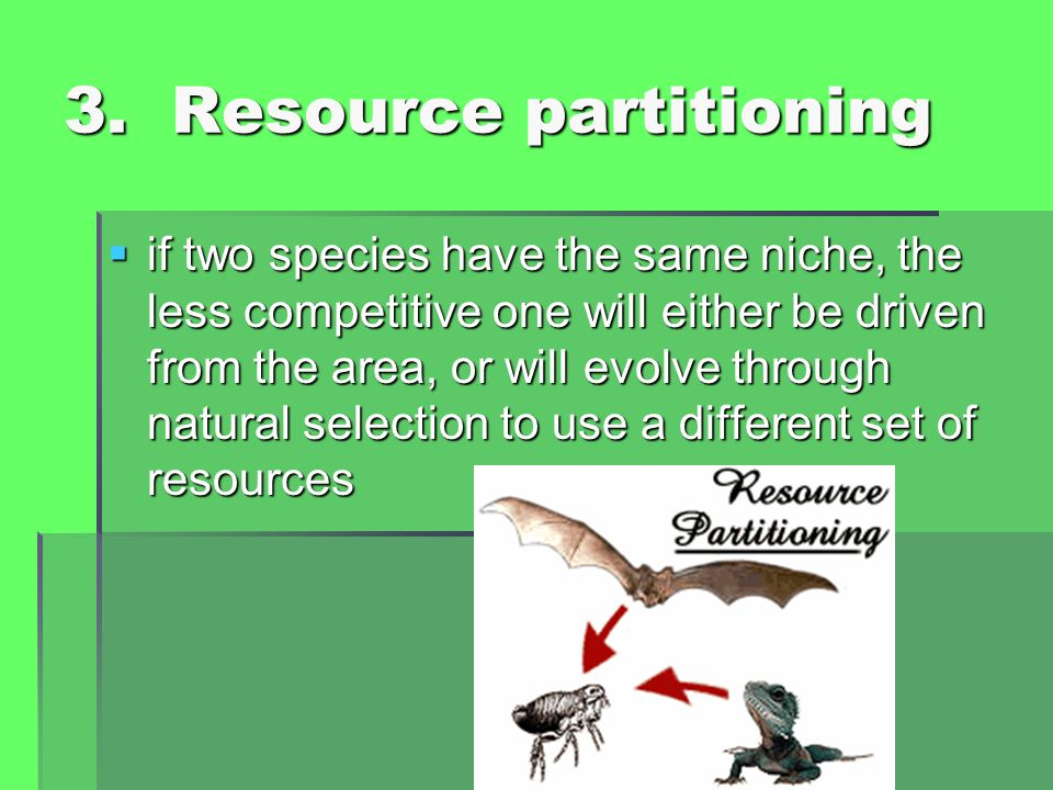 3. Resource partitioning  if two species have the same niche, the less competitive one will either be driven from the area, or will evolve through na