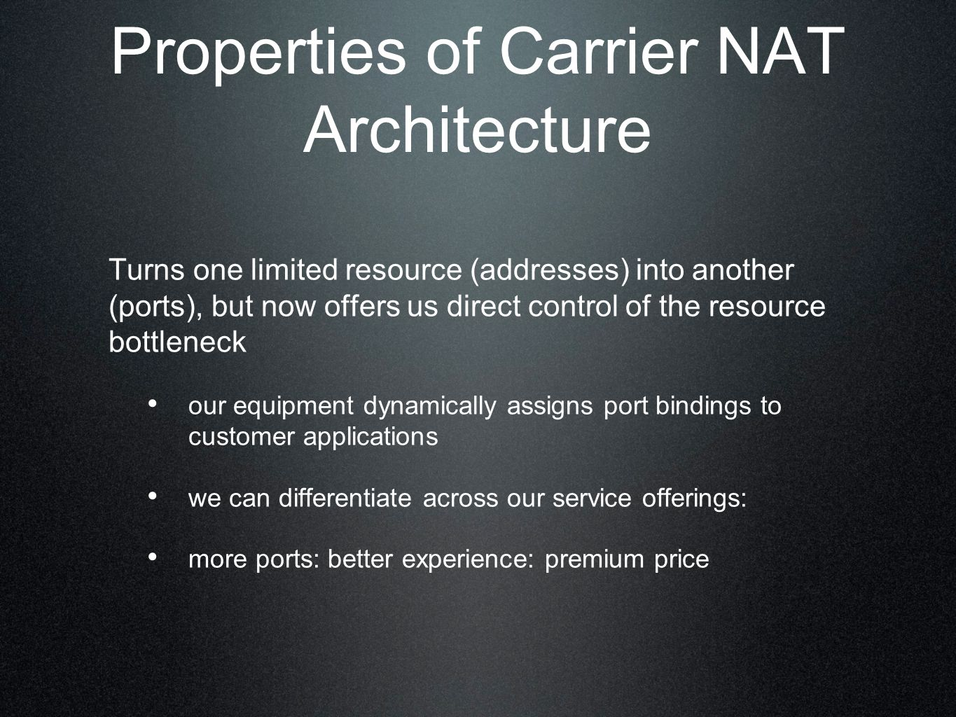 Properties of Carrier NAT Architecture Turns one limited resource (addresses) into another (ports), but now offers us direct control of the resource bottleneck our equipment dynamically assigns port bindings to customer applications we can differentiate across our service offerings: more ports: better experience: premium price