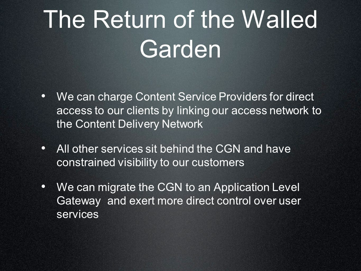 The Return of the Walled Garden We can charge Content Service Providers for direct access to our clients by linking our access network to the Content Delivery Network All other services sit behind the CGN and have constrained visibility to our customers We can migrate the CGN to an Application Level Gateway and exert more direct control over user services