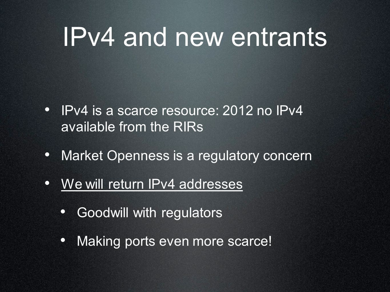 IPv4 and new entrants IPv4 is a scarce resource: 2012 no IPv4 available from the RIRs Market Openness is a regulatory concern We will return IPv4 addresses Goodwill with regulators Making ports even more scarce!