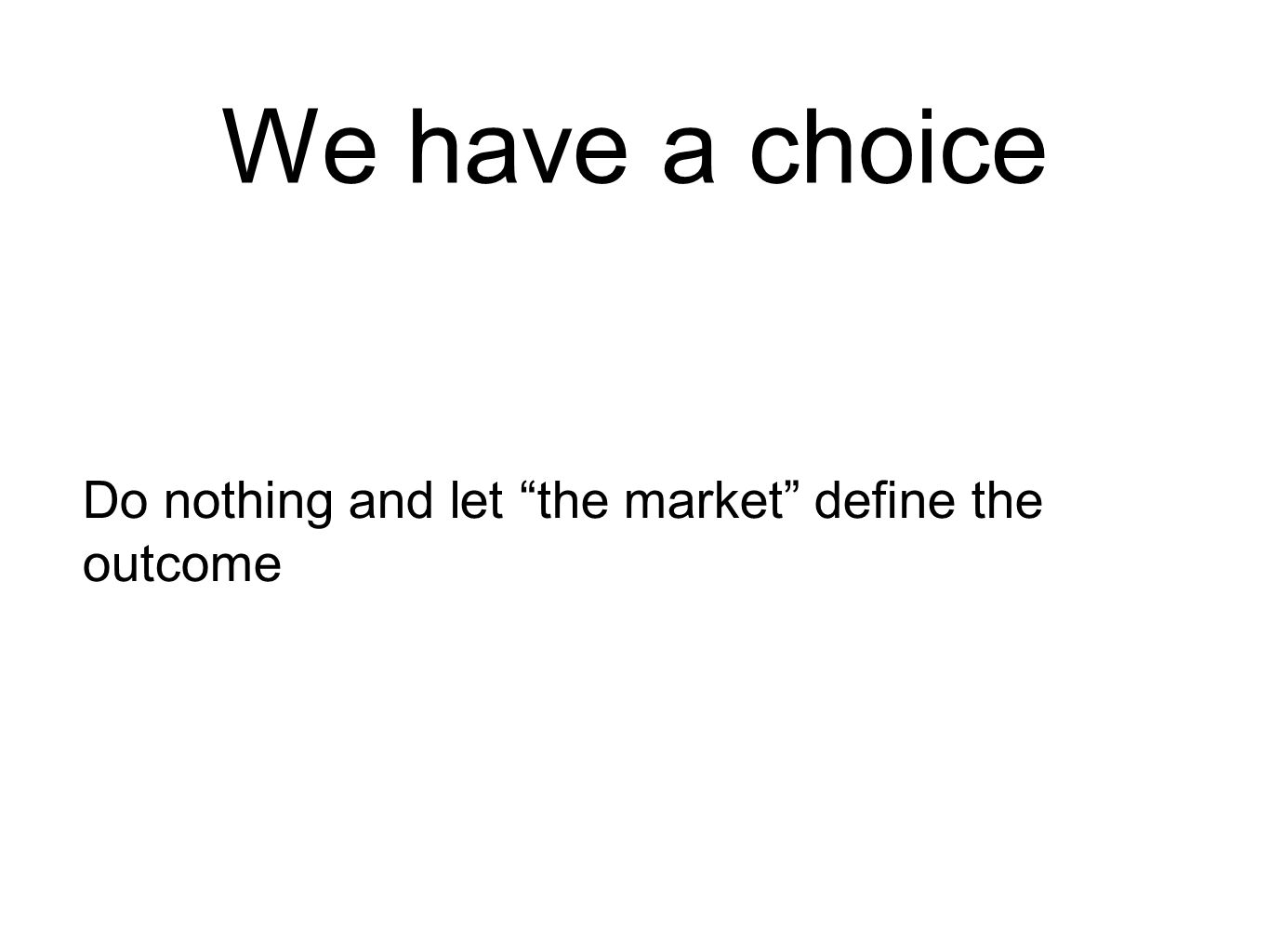 We have a choice Do nothing and let the market define the outcome
