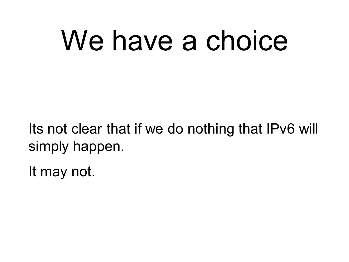 We have a choice Its not clear that if we do nothing that IPv6 will simply happen. It may not.