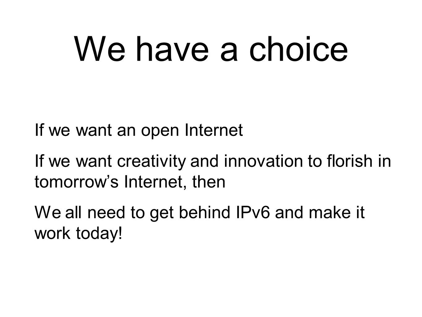 We have a choice If we want an open Internet If we want creativity and innovation to florish in tomorrow's Internet, then We all need to get behind IPv6 and make it work today!