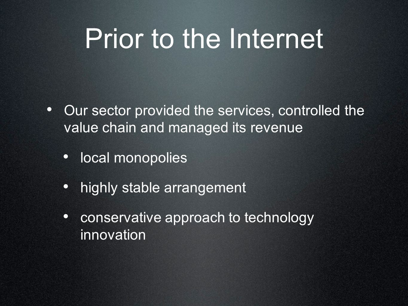 Prior to the Internet Our sector provided the services, controlled the value chain and managed its revenue local monopolies highly stable arrangement conservative approach to technology innovation