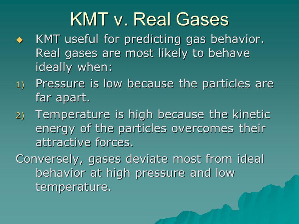 KMT v.Real Gases  KMT useful for predicting gas behavior.