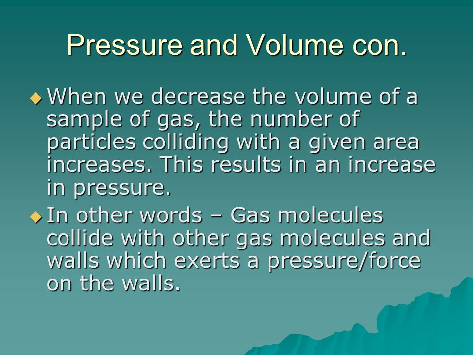 Pressure and Volume con.  When we decrease the volume of a sample of gas, the number of particles colliding with a given area increases. This results