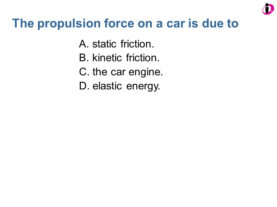 The propulsion force on a car is due to A. static friction. B. kinetic friction. C. the car engine. D. elastic energy.