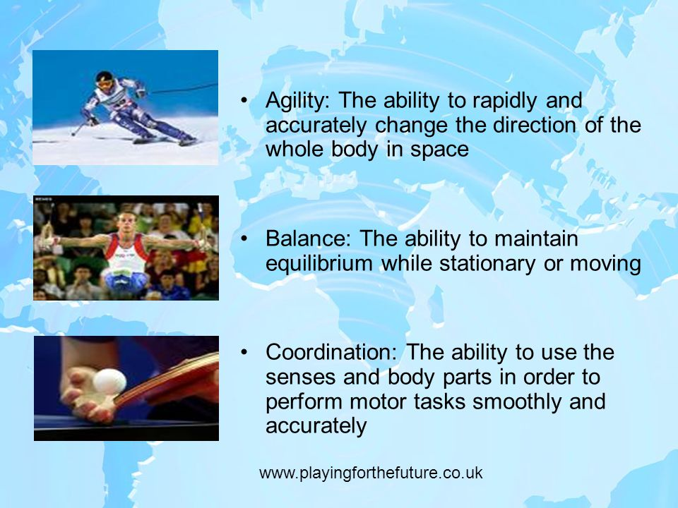Agility: The ability to rapidly and accurately change the direction of the whole body in space Balance: The ability to maintain equilibrium while stationary or moving Coordination: The ability to use the senses and body parts in order to perform motor tasks smoothly and accurately