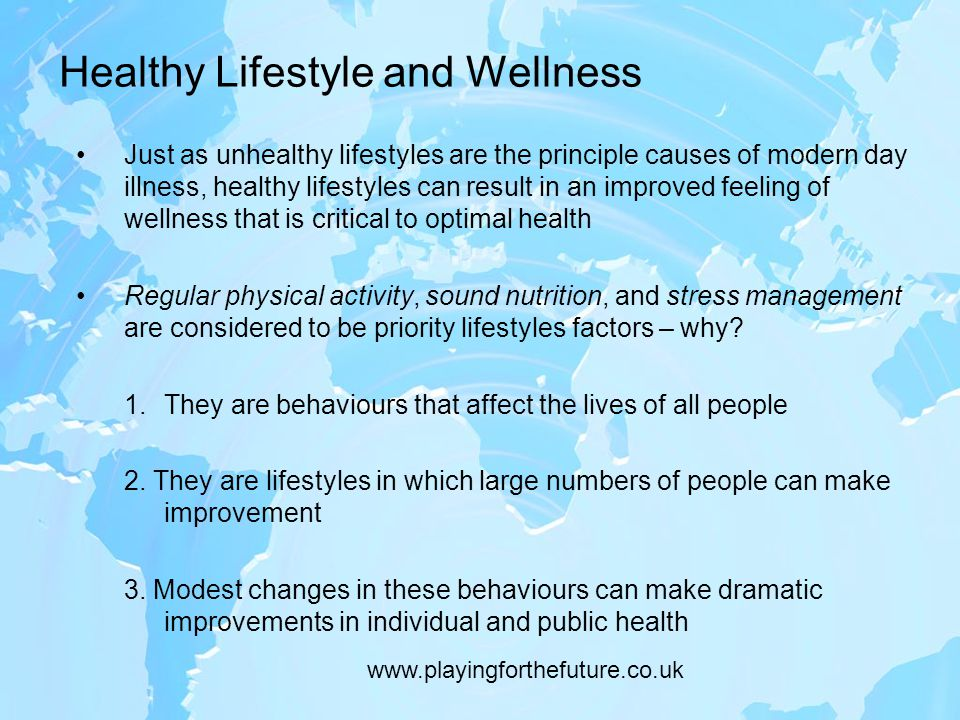 Healthy Lifestyle and Wellness Just as unhealthy lifestyles are the principle causes of modern day illness, healthy lifestyles can result in an improved feeling of wellness that is critical to optimal health Regular physical activity, sound nutrition, and stress management are considered to be priority lifestyles factors – why.