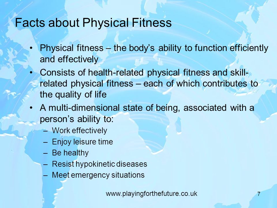 Facts about Physical Fitness Physical fitness – the body's ability to function efficiently and effectively Consists of health-related physical fitness and skill- related physical fitness – each of which contributes to the quality of life A multi-dimensional state of being, associated with a person's ability to: –Work effectively –Enjoy leisure time –Be healthy –Resist hypokinetic diseases –Meet emergency situations 7