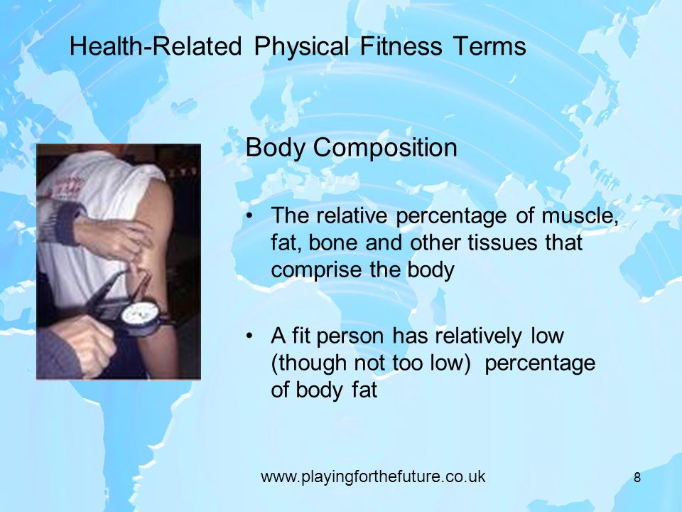 8 Health-Related Physical Fitness Terms Body Composition The relative percentage of muscle, fat, bone and other tissues that comprise the body A fit person has relatively low (though not too low) percentage of body fat