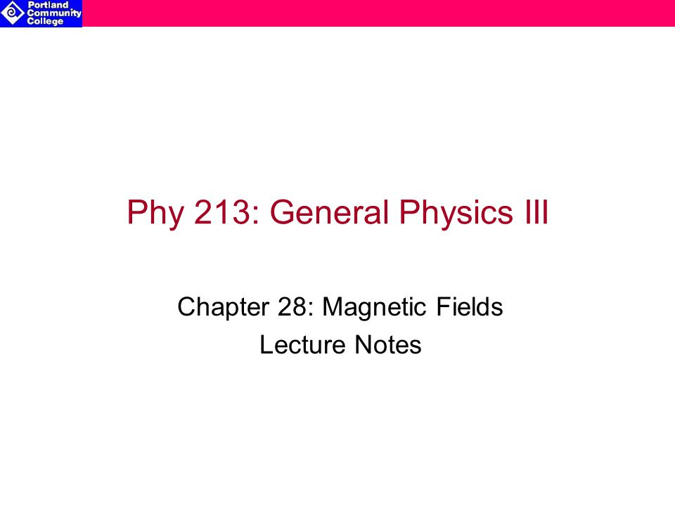 Phy 213: General Physics III Chapter 28: Magnetic Fields Lecture Notes