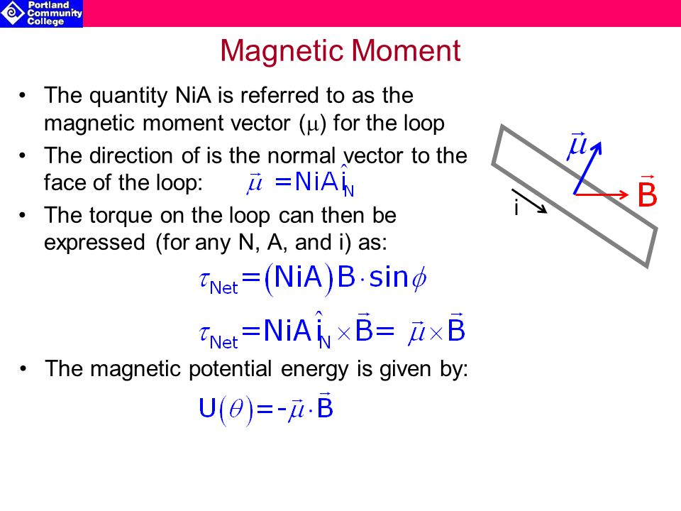 Magnetic Moment The quantity NiA is referred to as the magnetic moment vector (  ) for the loop The direction of is the normal vector to the face of the loop: The torque on the loop can then be expressed (for any N, A, and i) as: i The magnetic potential energy is given by: