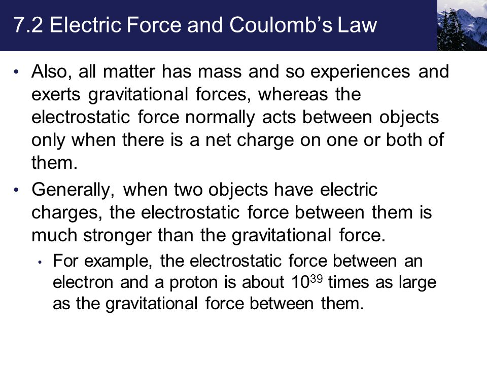 7.2 Electric Force and Coulomb's Law Also, all matter has mass and so experiences and exerts gravitational forces, whereas the electrostatic force normally acts between objects only when there is a net charge on one or both of them.