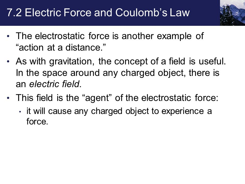 7.2 Electric Force and Coulomb's Law The electrostatic force is another example of action at a distance. As with gravitation, the concept of a field is useful.