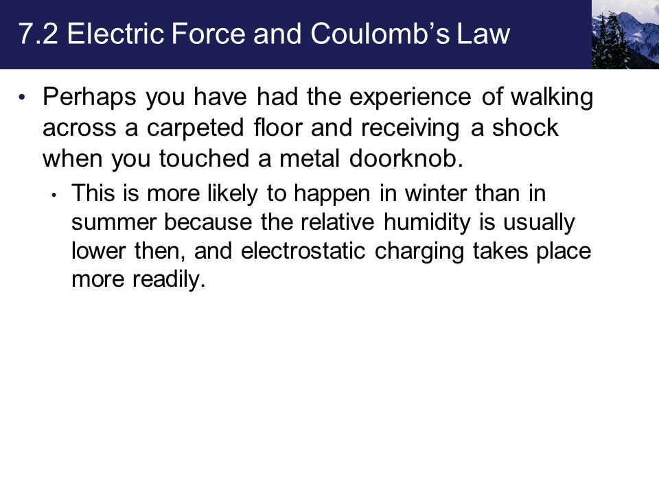 7.2 Electric Force and Coulomb's Law Perhaps you have had the experience of walking across a carpeted floor and receiving a shock when you touched a metal doorknob.