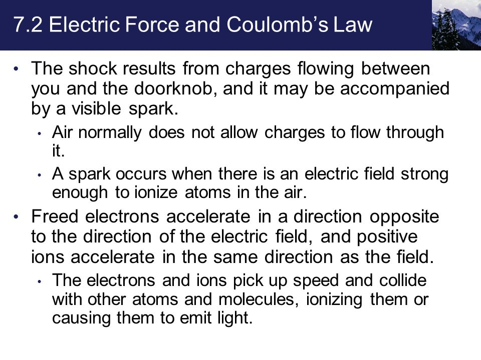 7.2 Electric Force and Coulomb's Law The shock results from charges flowing between you and the doorknob, and it may be accompanied by a visible spark.