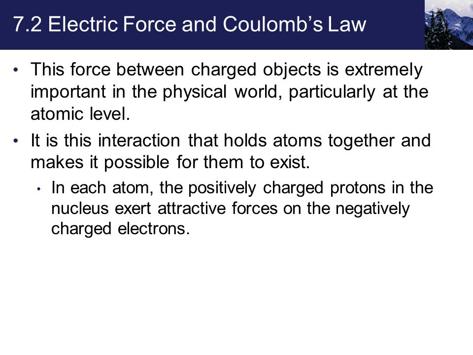 7.2 Electric Force and Coulomb's Law This force between charged objects is extremely important in the physical world, particularly at the atomic level.