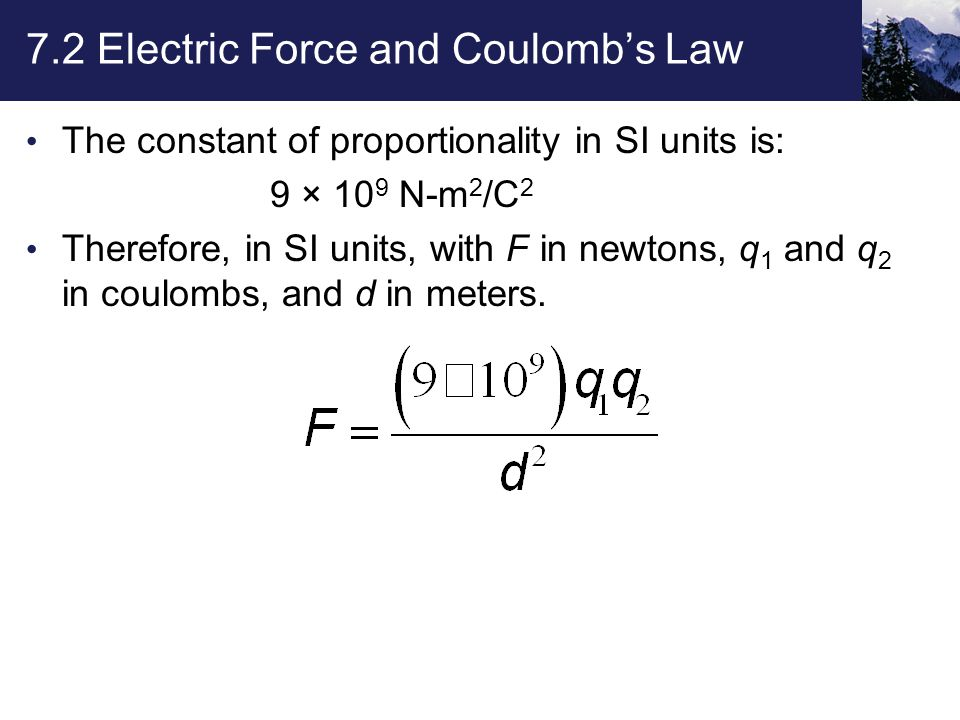 7.2 Electric Force and Coulomb's Law The constant of proportionality in SI units is: 9 × 10 9 N-m 2 /C 2 Therefore, in SI units, with F in newtons, q 1 and q 2 in coulombs, and d in meters.