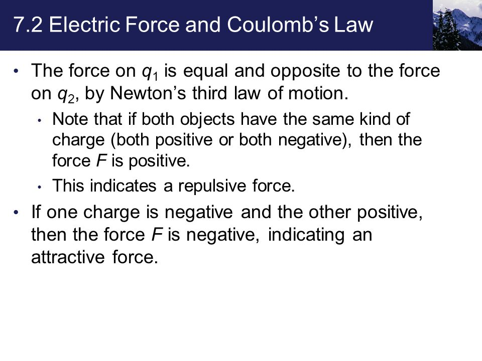 7.2 Electric Force and Coulomb's Law The force on q 1 is equal and opposite to the force on q 2, by Newton's third law of motion.
