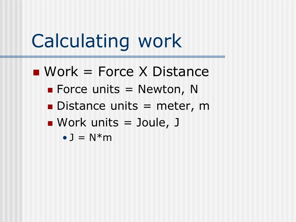 Calculating work Work = Force X Distance Force units = Newton, N Distance units = meter, m Work units = Joule, J J = N*m