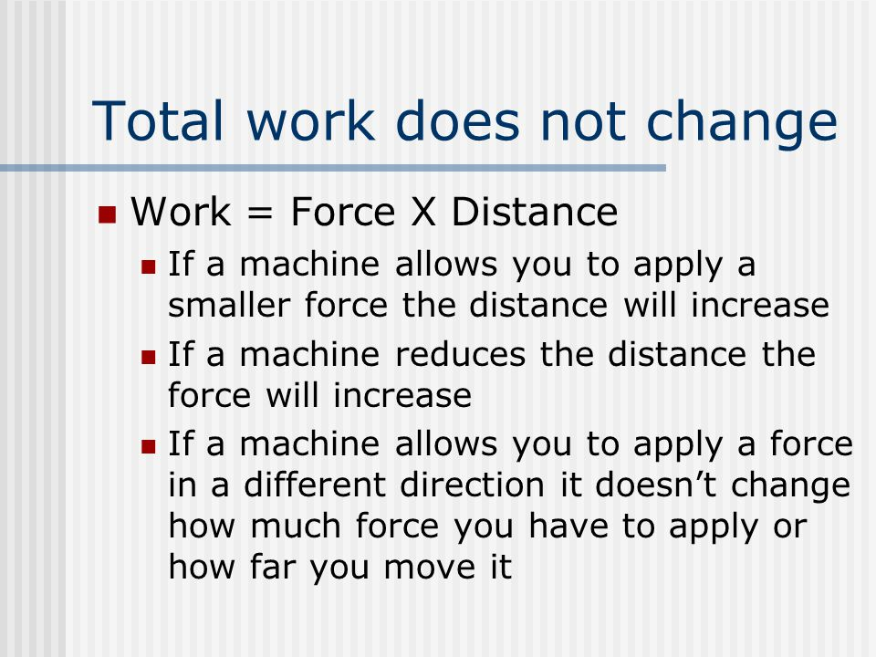 Total work does not change Work = Force X Distance If a machine allows you to apply a smaller force the distance will increase If a machine reduces the distance the force will increase If a machine allows you to apply a force in a different direction it doesn't change how much force you have to apply or how far you move it