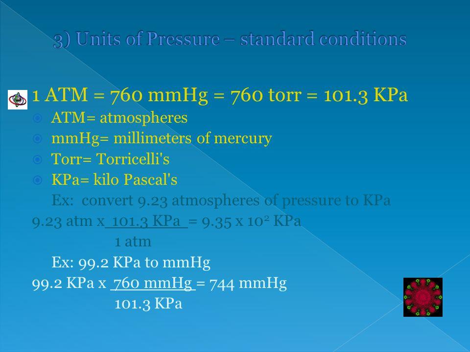 1 ATM = 760 mmHg = 760 torr = 101.3 KPa  ATM= atmospheres  mmHg= millimeters of mercury  Torr= Torricelli's  KPa= kilo Pascal's Ex: convert 9.23 a