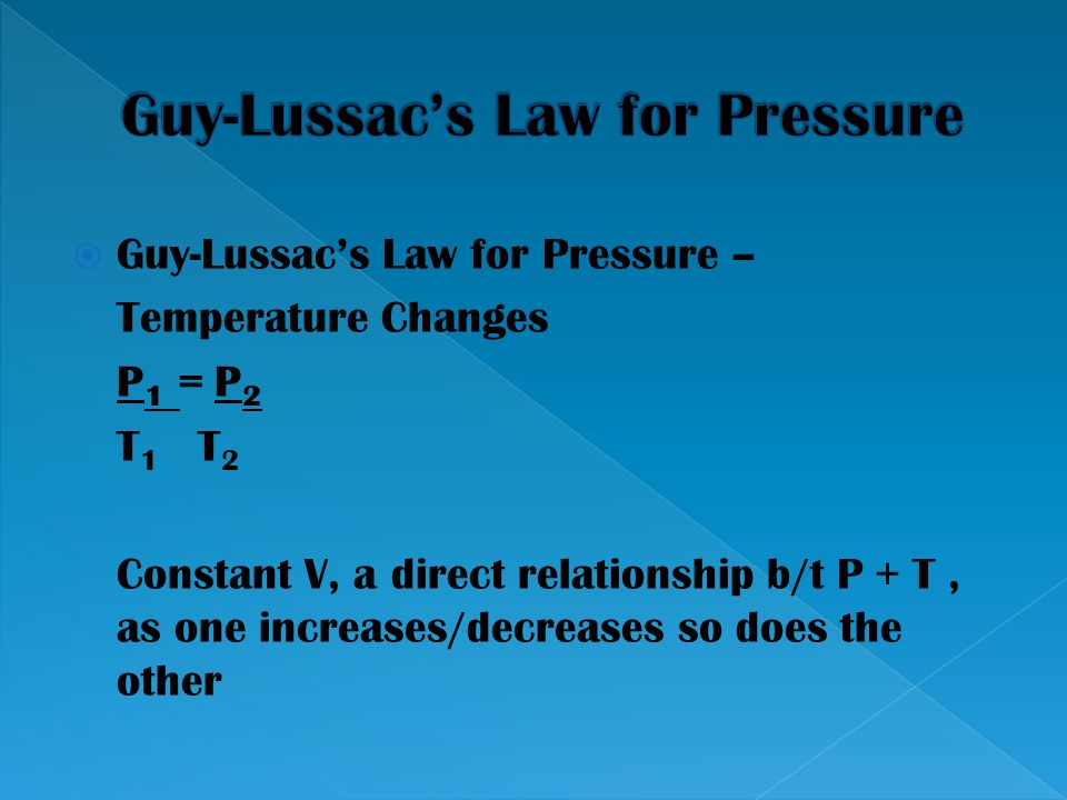  Guy-Lussac's Law for Pressure – Temperature Changes P 1 = P 2 T 1 T 2 Constant V, a direct relationship b/t P + T, as one increases/decreases so doe