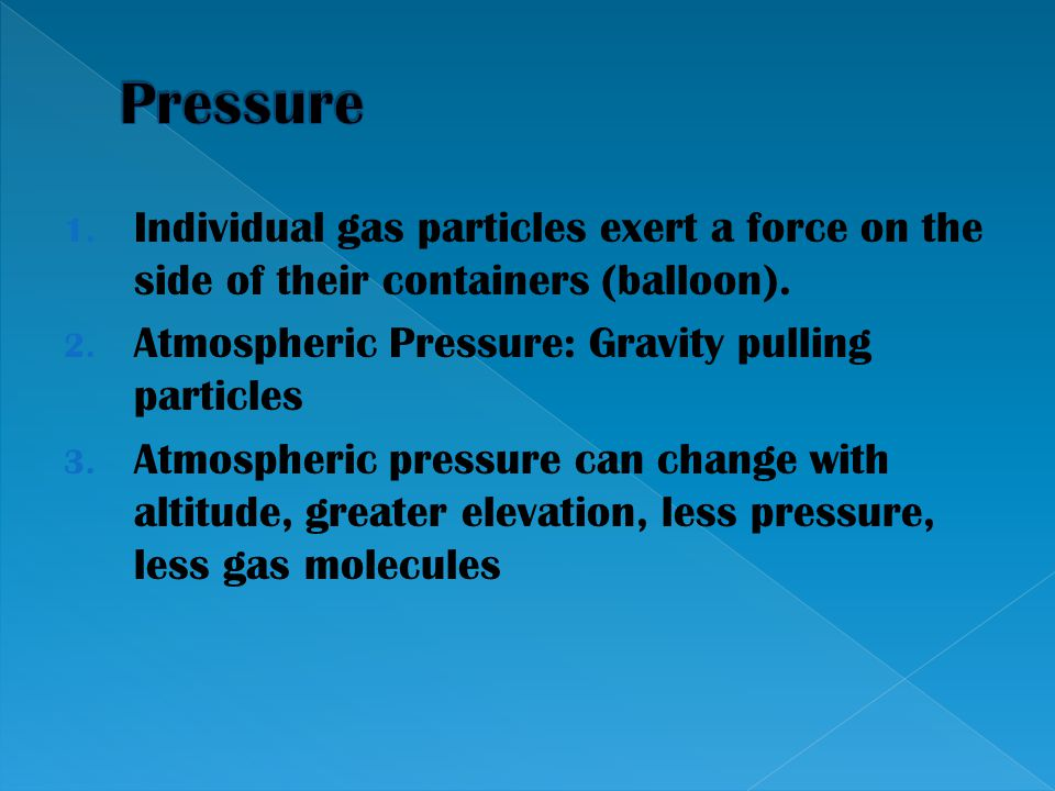 1. Individual gas particles exert a force on the side of their containers (balloon). 2. Atmospheric Pressure: Gravity pulling particles 3. Atmospheric