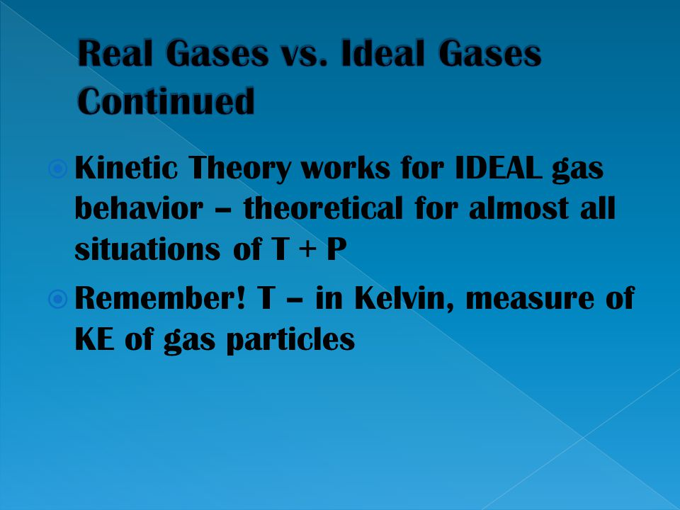  Kinetic Theory works for IDEAL gas behavior – theoretical for almost all situations of T + P  Remember! T – in Kelvin, measure of KE of gas particl