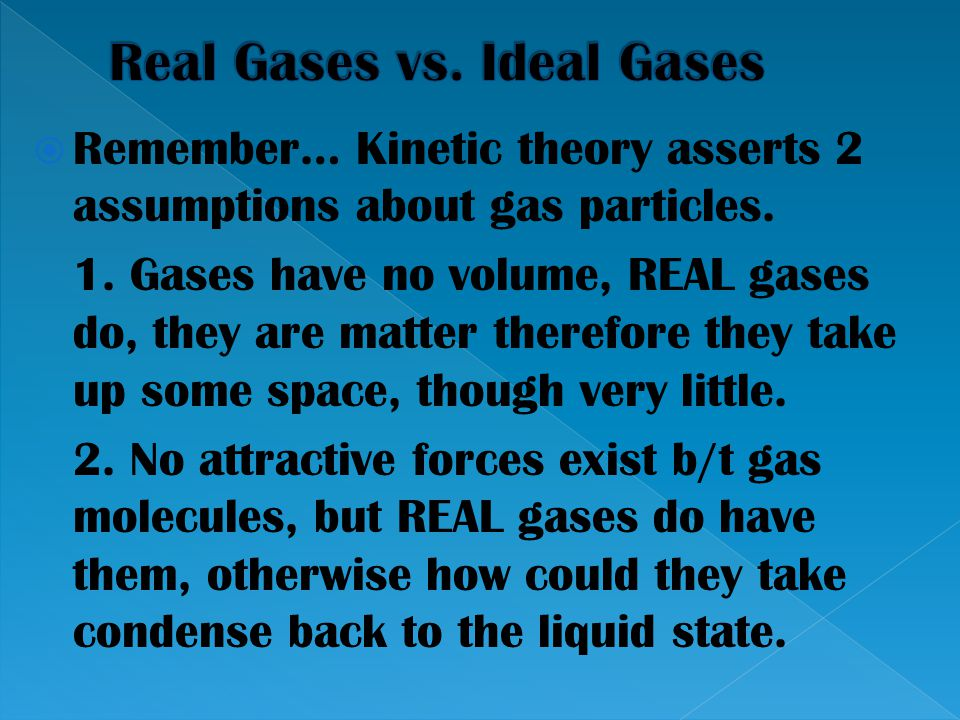  Remember… Kinetic theory asserts 2 assumptions about gas particles. 1. Gases have no volume, REAL gases do, they are matter therefore they take up s