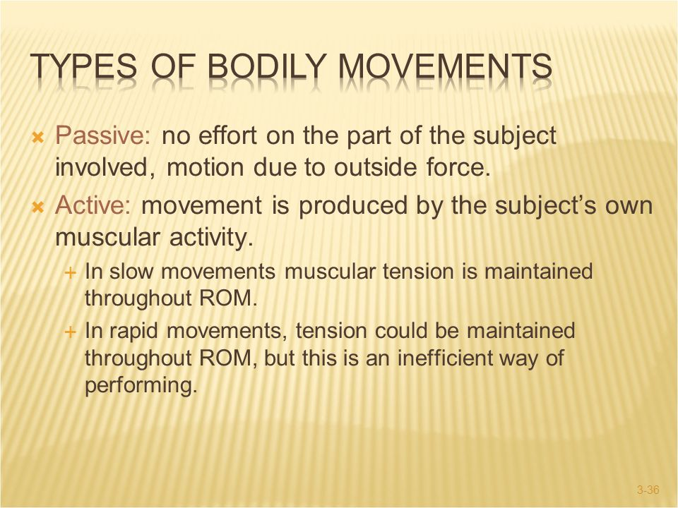 3-36  Passive: no effort on the part of the subject involved, motion due to outside force.  Active: movement is produced by the subject's own muscul