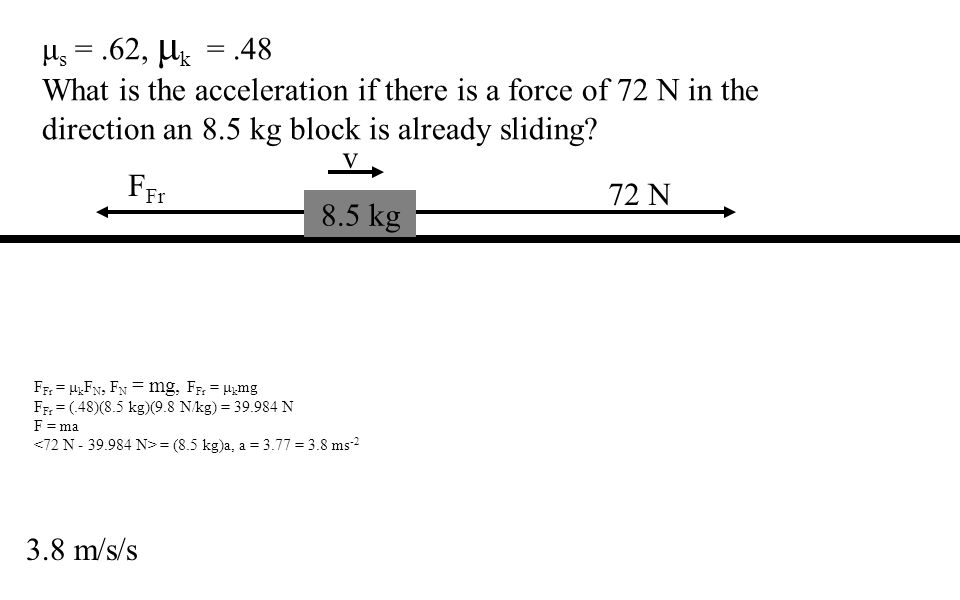 μ s =.62, μ k =.48 What is the acceleration if there is a force of 72 N in the direction an 8.5 kg block is already sliding.