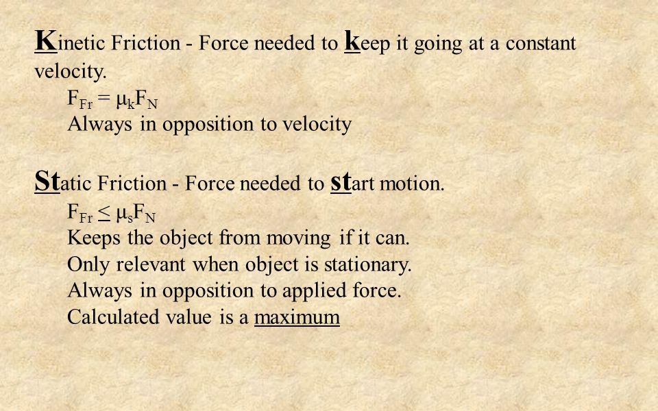 K inetic Friction - Force needed to k eep it going at a constant velocity.