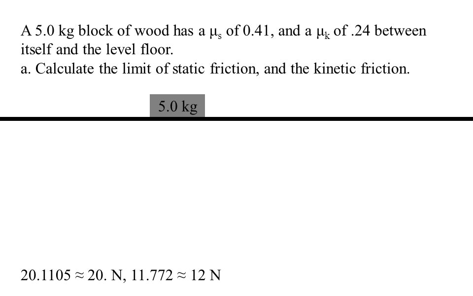 μ s =.62, μ k =.48 A force of 35 N in the direction of motion accelerates a block at 1.2 m/s/s in the same direction What is the mass of the block.