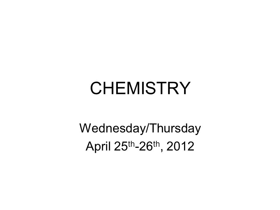 CHEMISTRY Wednesday/Thursday April 25 th -26 th, 2012