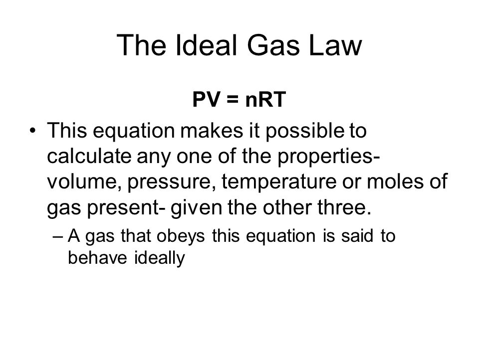 The Ideal Gas Law In mathematical terms, this law is expressed as follows: PV = nRT P = pressure V = volume T = temperature (K) n = number of moles R = Universal gas constant (0.0821 L.