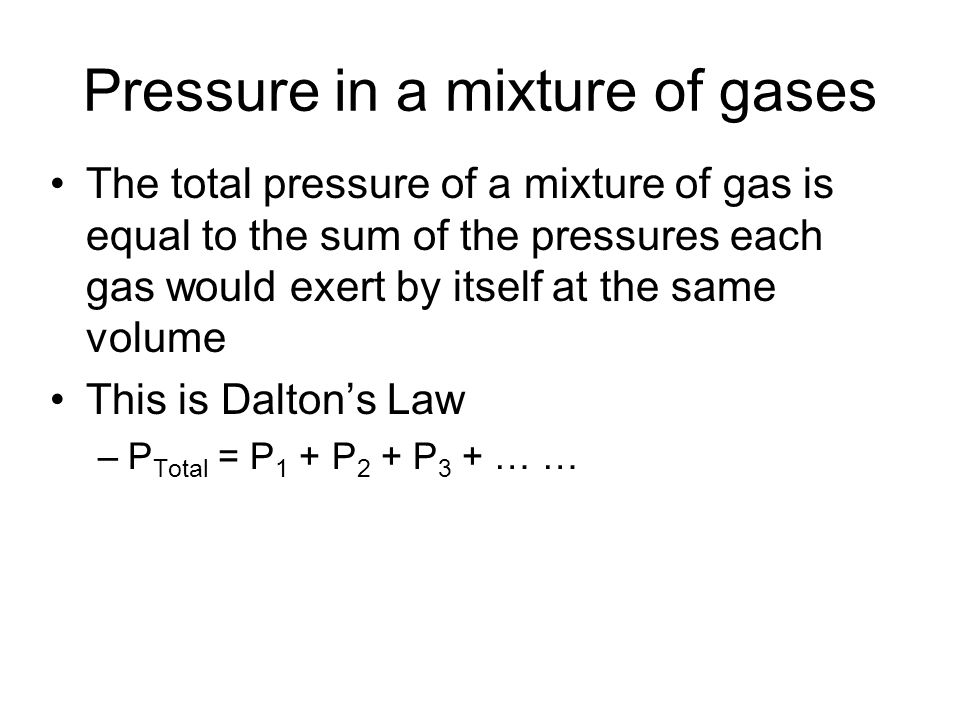 Pressure in a mixture of gases The total pressure of a mixture of gas is equal to the sum of the pressures each gas would exert by itself at the same volume This is Dalton's Law –P Total = P 1 + P 2 + P 3 + … …