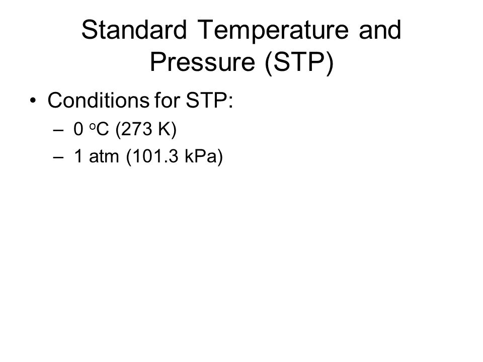 Standard Temperature and Pressure (STP) Conditions for STP: – 0 o C (273 K) – 1 atm (101.3 kPa)