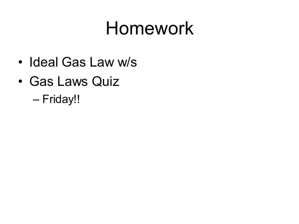 Homework Ideal Gas Law w/s Gas Laws Quiz –Friday!!