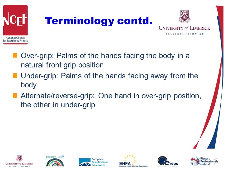 Terminology contd. Over-grip: Palms of the hands facing the body in a natural front grip position Under-grip: Palms of the hands facing away from the