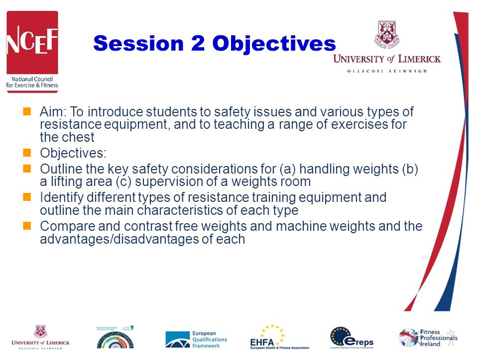 Session 2 Objectives Aim: To introduce students to safety issues and various types of resistance equipment, and to teaching a range of exercises for t