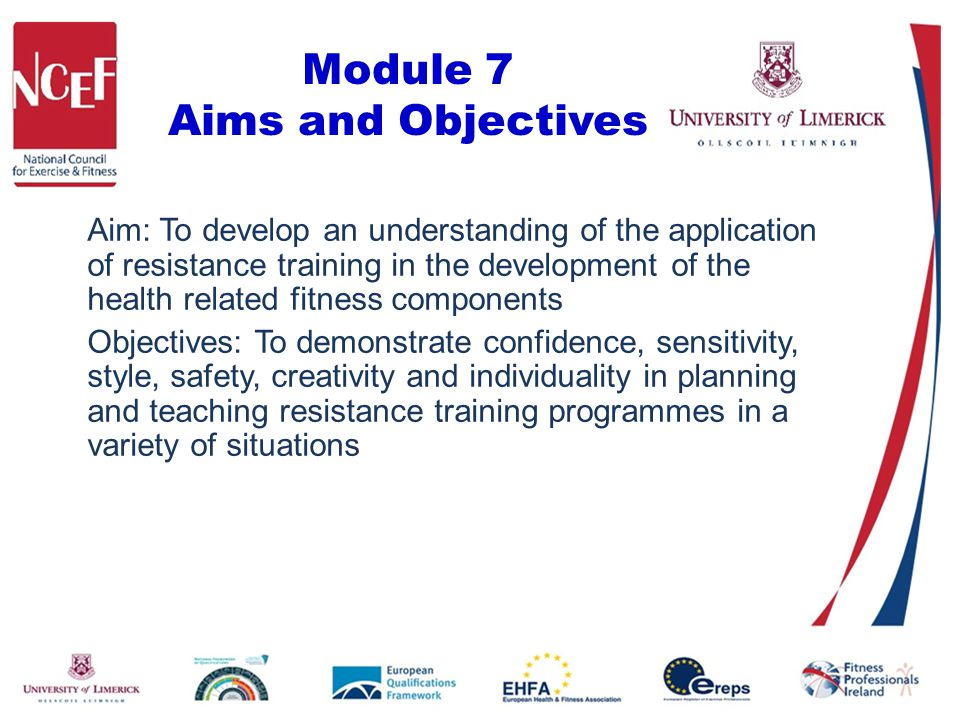 Module 7 Aims and Objectives Aim: To develop an understanding of the application of resistance training in the development of the health related fitness components Objectives: To demonstrate confidence, sensitivity, style, safety, creativity and individuality in planning and teaching resistance training programmes in a variety of situations