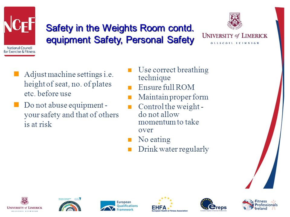 Safety in the Weights Room contd. equipment Safety, Personal Safety Adjust machine settings i.e. height of seat, no. of plates etc. before use Do not