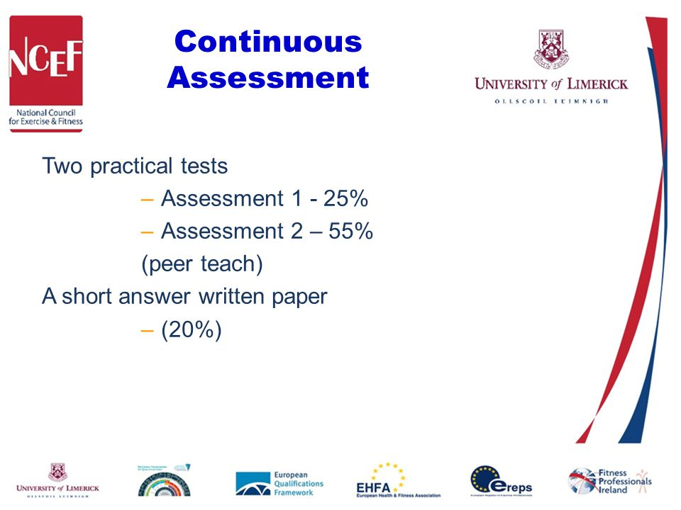 Continuous Assessment Two practical tests –Assessment 1 - 25% –Assessment 2 – 55% (peer teach) A short answer written paper –(20%)